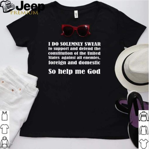 I do solemnly swear to support and defend the constitution of the united state against all enemies shirt 3