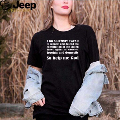 I do solemnly swear to support and defend the constitution of the united state against all enemies shirt