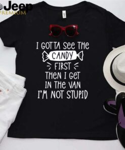 I gotta see the candy first then I get in the van Im not stupid shirt 2