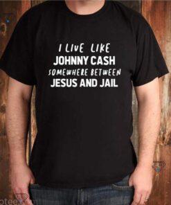 I live like Johnny Cash somewhere between Jesus and Jail shirt