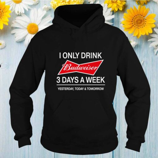 I only drink Budweiser 3 days a week yesterday today and tomorrow shirt