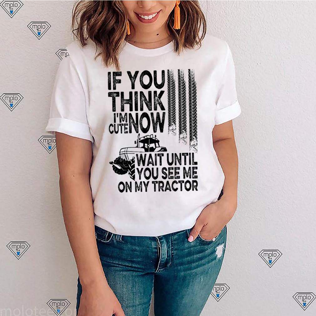 If you think Im cute now wait until you see me on my tractor shirt