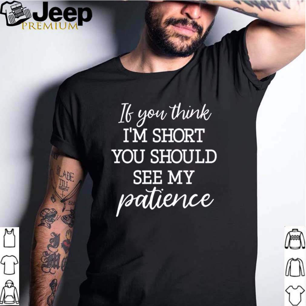If you think Im short you should see my patience shirt 2