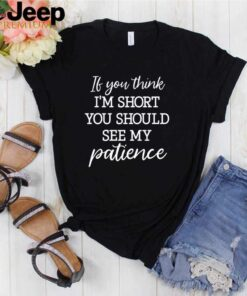 If you think Im short you should see my patience shirt 3