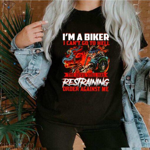 Im a biker I cant goto hell the devil still has restraining order against me shirt
