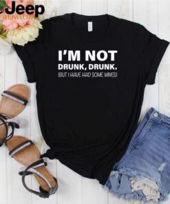 Im not drunk drunk but I have had some wines shirt 2