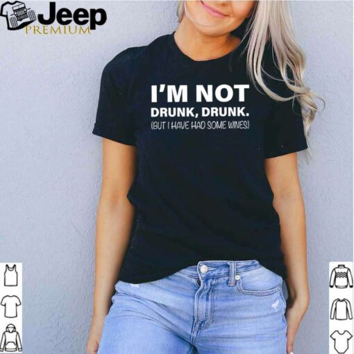 Im not drunk drunk but I have had some wines shirt