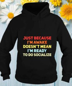 Just Because I'm Awake Doesn't Mean I'm Ready To Socialize shirt