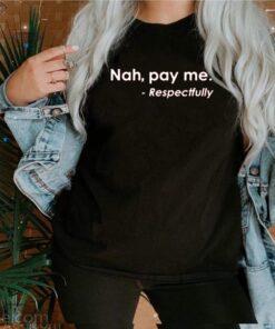 Nah Pay Me Respectfully shirt