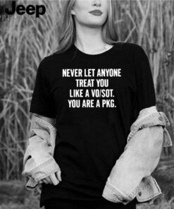 Never Let Anyone Treat You Like A Vo Sot You Are A Pkg shirt