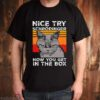 Nice Try Schrodinger Now You Get In The Box Science vintage shirt