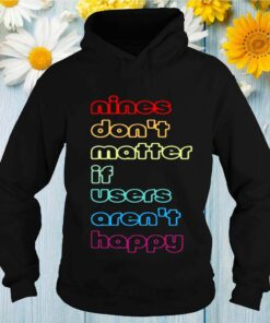 Nines dont matter if users arent happy shirt