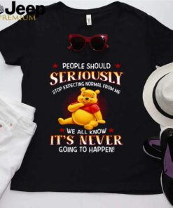 Pooh People Should Seriously Stop Expecting Normal From Me We All Know Its Never Going To Happen shirt