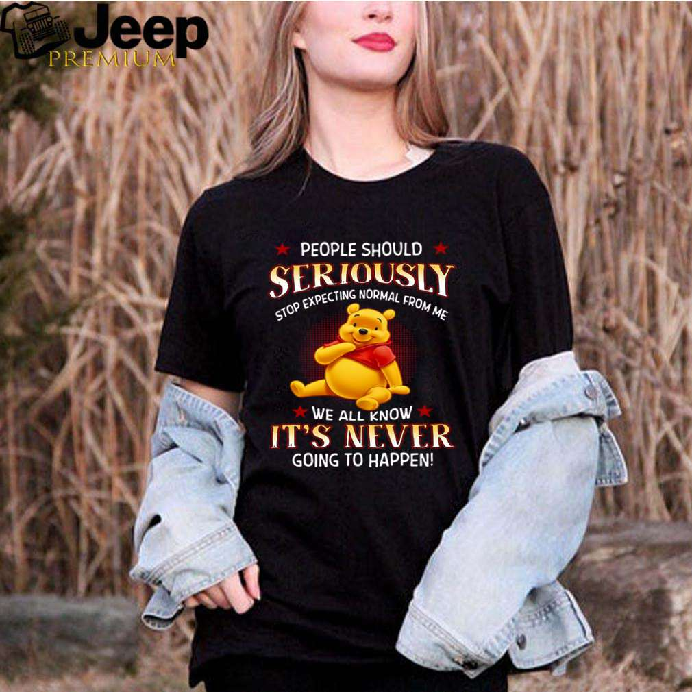 Pooh People Should Seriously Stop Expecting Normal From Me We All Know Its Never Going To Happen shirt 3
