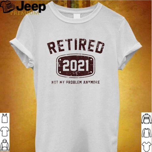 Retired 2021 not my problem anymore shirt 2
