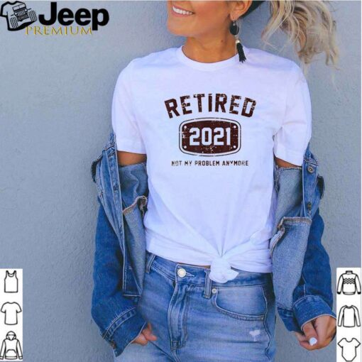Retired 2021 not my problem anymore shirt 3