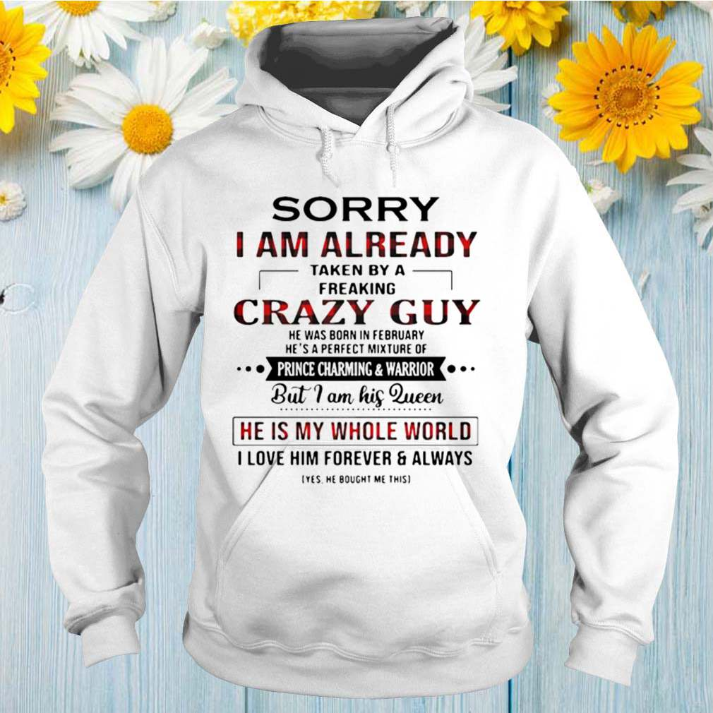 Sorry I Am Already Taken By A Freaking Crazy Guy He Is My Whole World shirt