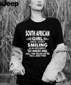 South African Girl Once I Start Smiling In An Argument Go Ahead And Call The Police On Me Youll Need Them shirt