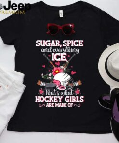 Sugar spice and everything ICE thats what hockey girls are made of shirt