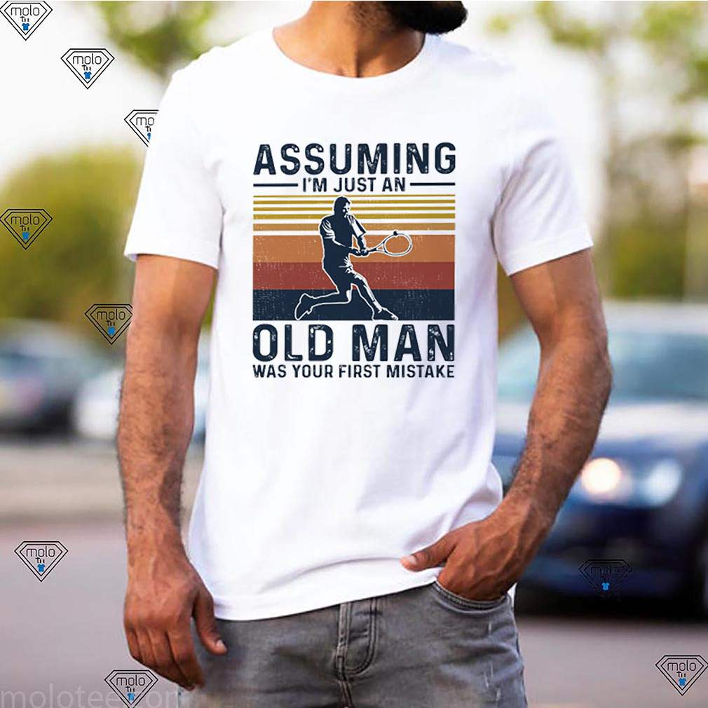 Tennis assuming Im just an old man was your first mistake vintage shirt