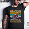 Thats What I Do I Drink Coffee I Deive Truck I Have People And I Know Things shirt