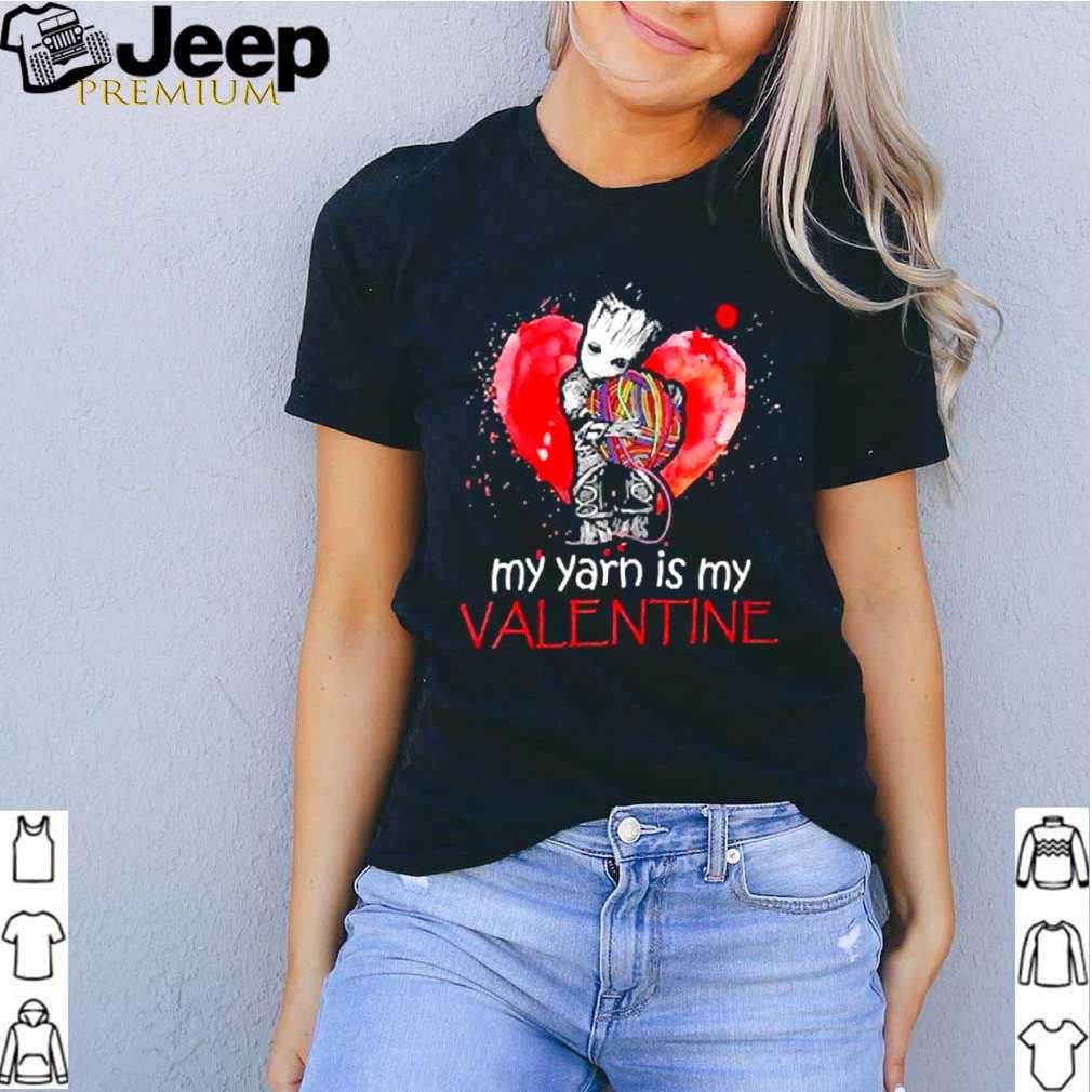 The Groot my Yarn is my Valentine shirt