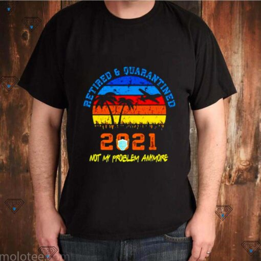 Vintage retired 2021 not my problem anymore retirement quarantine shirt