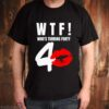 WTF whos turning forty shirt