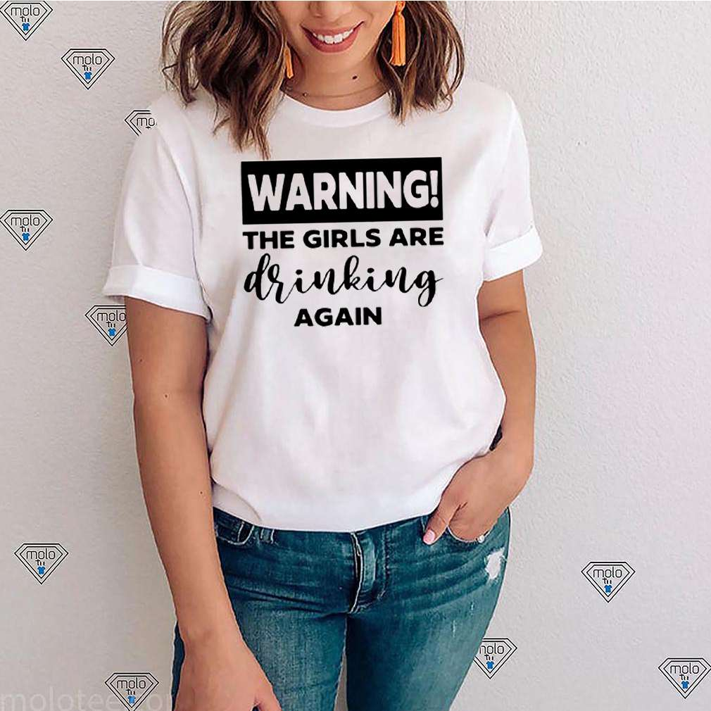 Warning the girls are drinking again shirt 1
