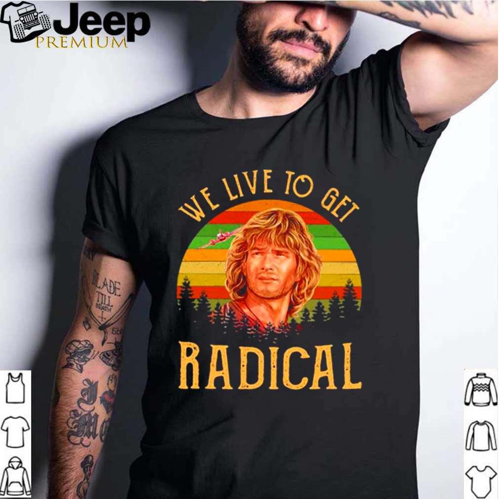 We Live To Get Radical Vintage shirt