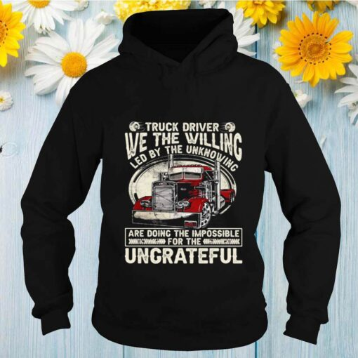 We The Willing Led By The Unknowing Are Doing The Impossible Ungrateful Truck Driver shirt