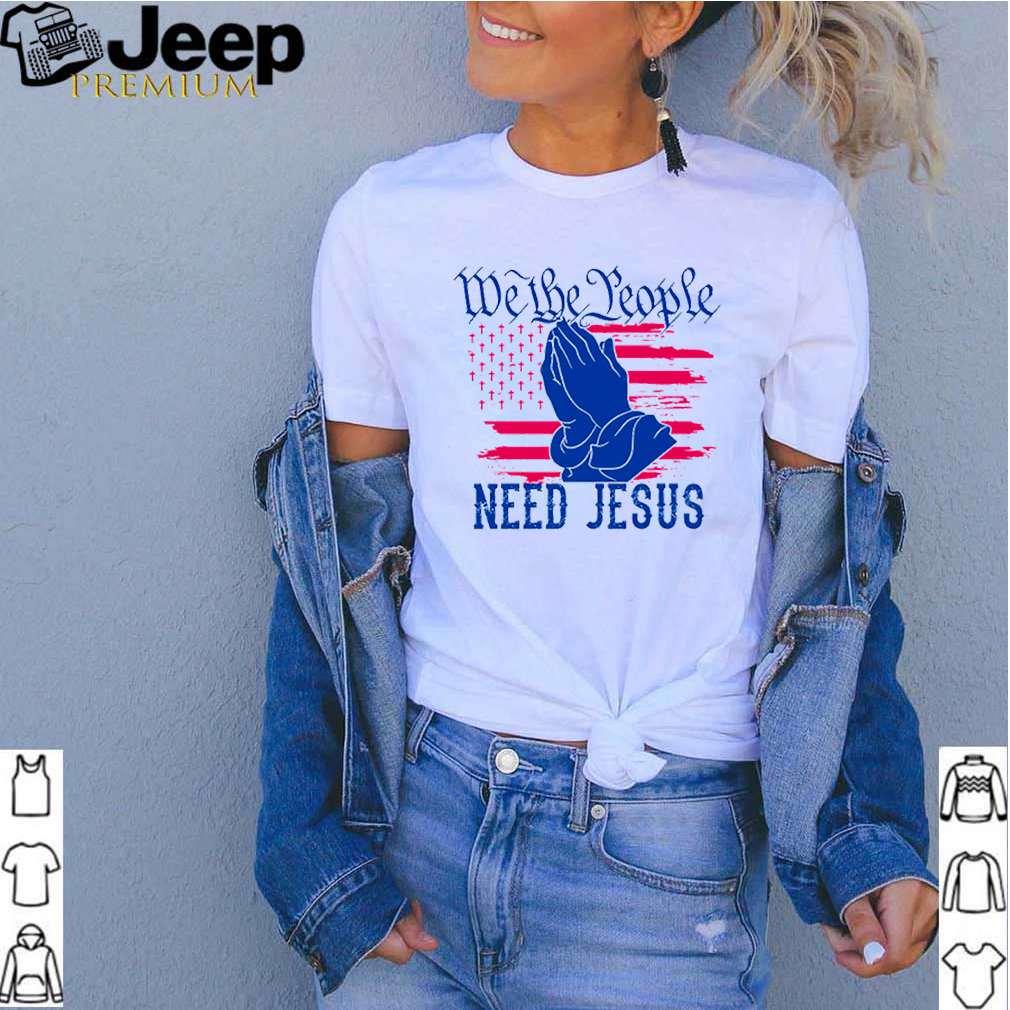 We the people need Jesus shirt