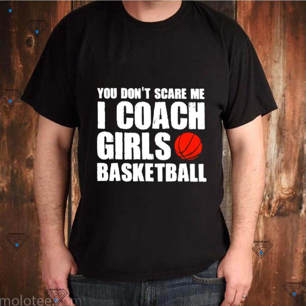 You Dont Scare Me I Coach Girls Basketball 2021 shirt