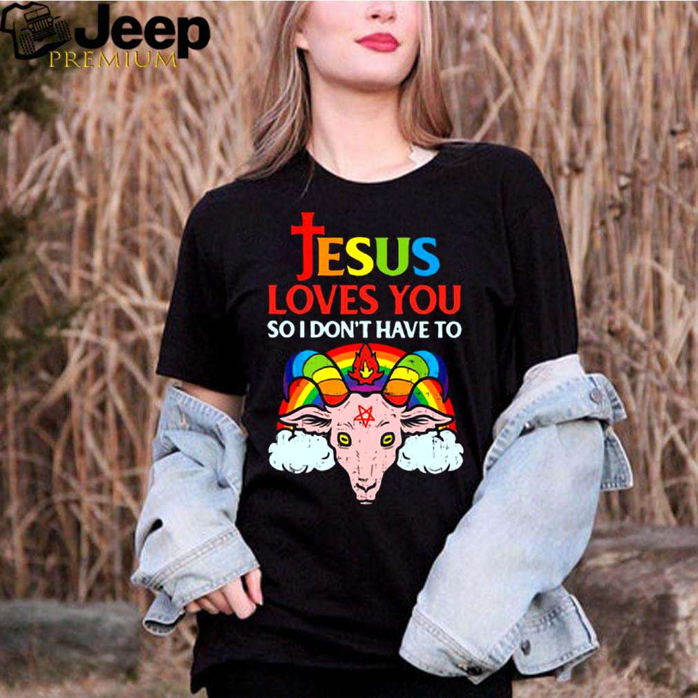 esus Loves You So I Dont You So I Dont Have To shirt