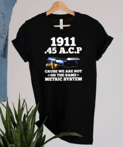1911 45 A.C.P cause we are not on the same metric system shirt 1 2