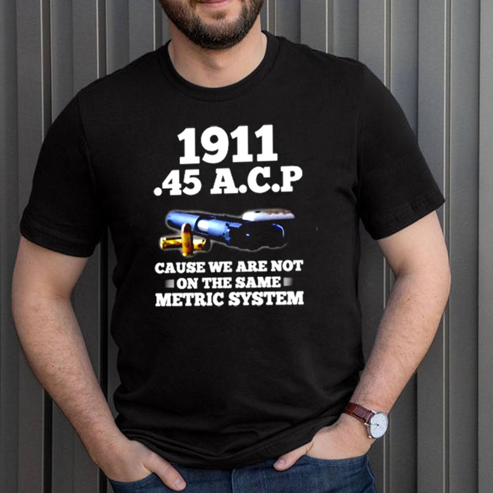 1911 45 A.C.P cause we are not on the same metric system shirt 1 3