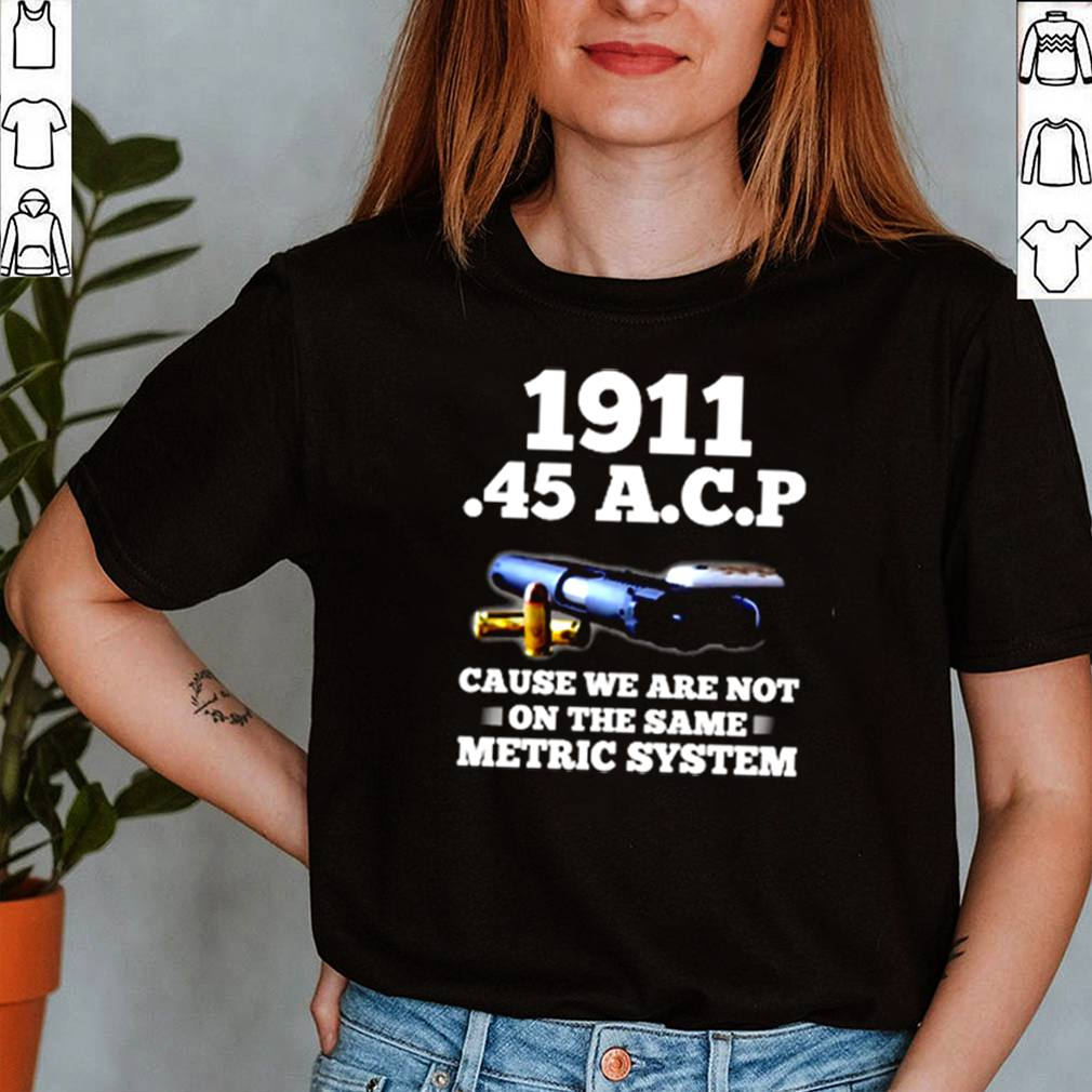 1911 45 A.C.P cause we are not on the same metric system shirt 1