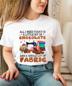 All I Need Today Is A Little Bit Of Chocolate And A Whole Lot Of Fabric T shirt 3