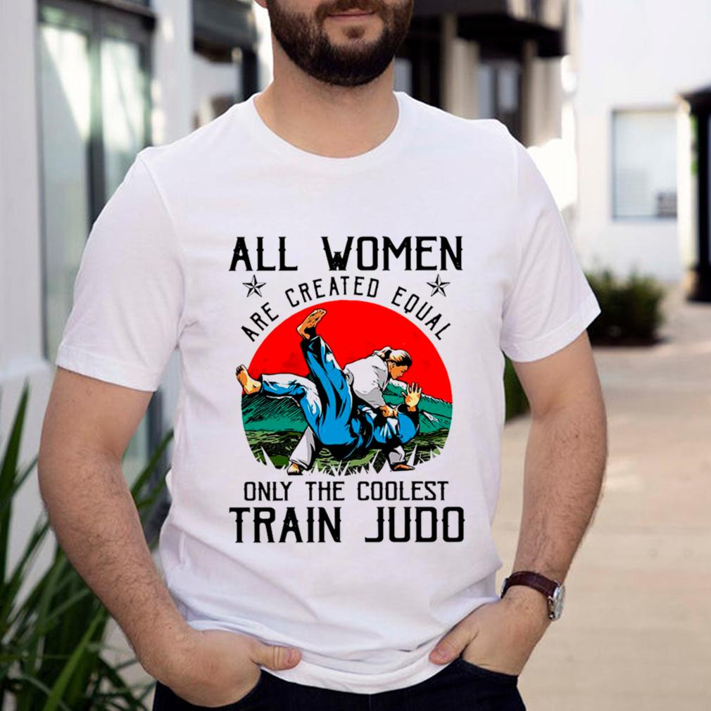 All Women Are Created Equal Only The Coolest Train Judo shirt