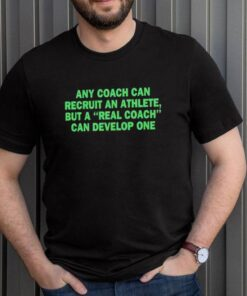 Any coach can recruit an athlete but a real coach can develop one shirt
