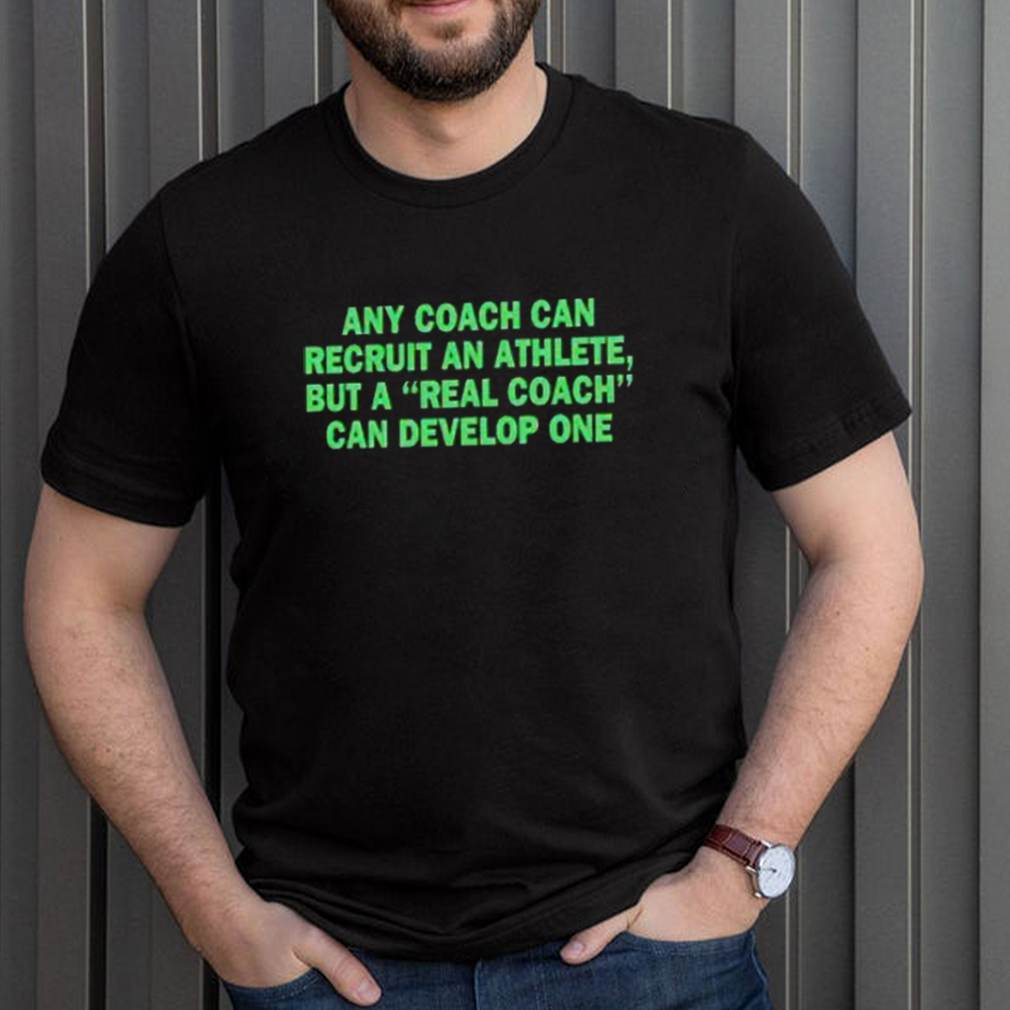 Any coach can recruit an athlete but a real coach can develop one shirt 11