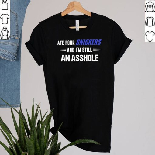 Ate four Snickers and Im still an asshole shirt 1 2