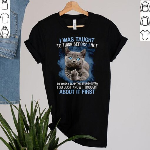Cat fuck I was taught to think before I act so when I slap the stupid outta shirt 2