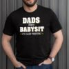 Dads dont Babysit its called parenting shirt 1