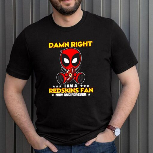 Deadpool damn right I am a Redskins fan now and forever shirt 3