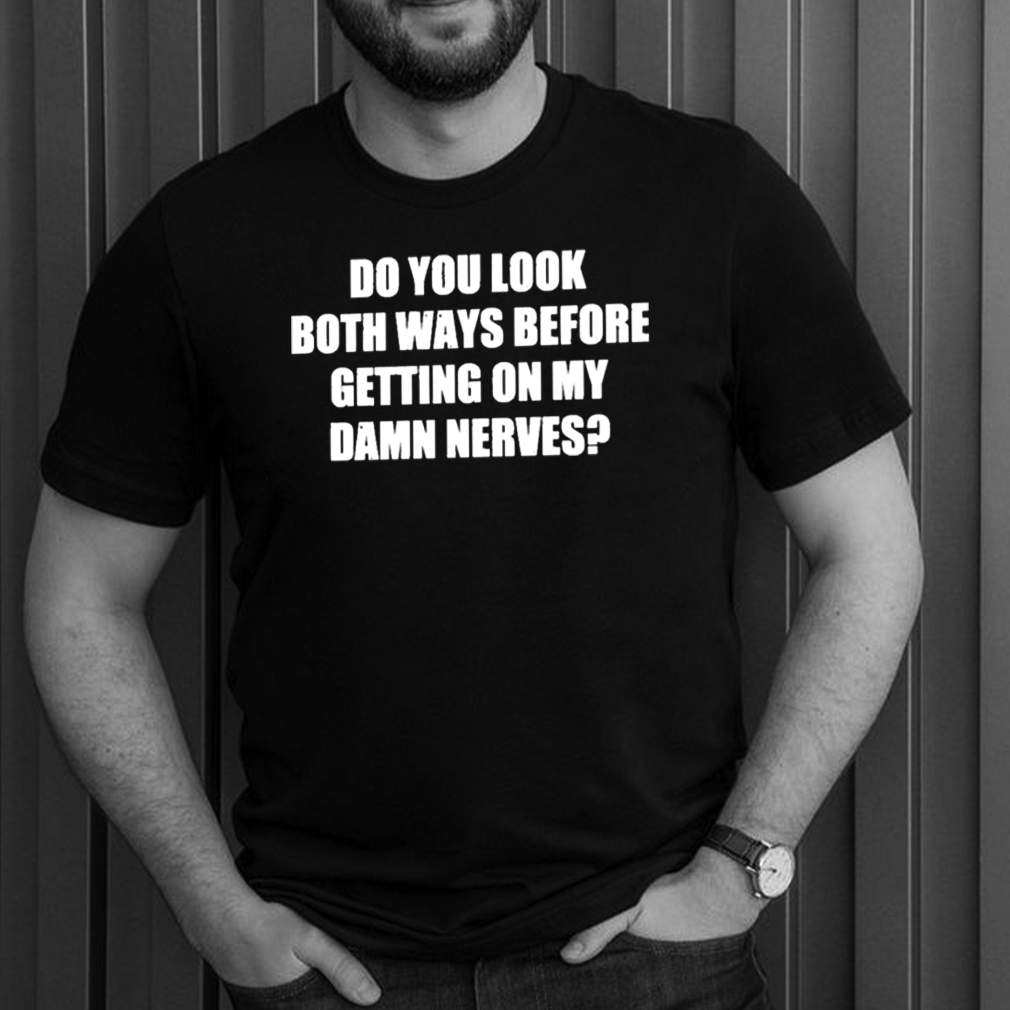 Do You Look Both Ways Before Getting On My Damn Nerves Shirt 1 1