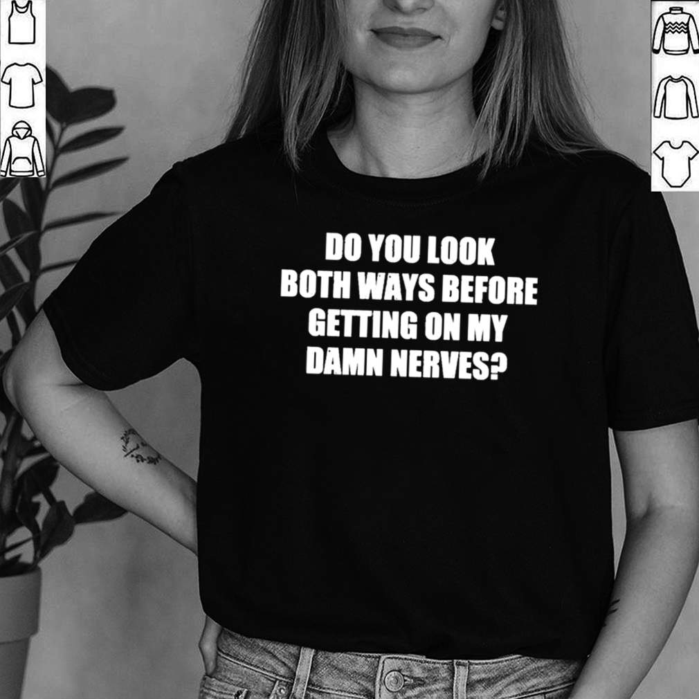 Do You Look Both Ways Before Getting On My Damn Nerves Shirt 2 1
