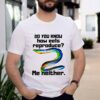 Do you know how eels reproduce me neither shirt 1