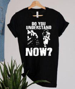 Do you understand now shirt