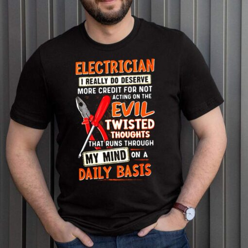Electrician I Really Do Deserve More Credit For Not Acting On The Evil Twisted Thoughts That Runs Through My Mind On a Daily Baic Shirt 1 1